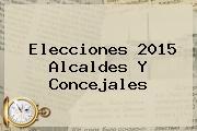 <b>Elecciones 2015</b> Alcaldes Y Concejales