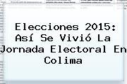 <b>Elecciones 2015</b>: Así Se Vivió La Jornada Electoral En <b>Colima</b>