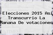Elecciones 2015 Asi Transcurrio La Manana <b>de Votaciones</b>