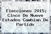 <b>Elecciones 2015</b>: Cinco De Nueve Estados Cambian De Partido