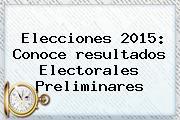 Elecciones <b>2015</b>: Conoce <b>resultados Electorales</b> Preliminares