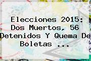 <b>Elecciones</b> 2015: Dos Muertos, 56 Detenidos Y Quema De Boletas <b>...</b>