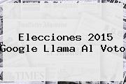 <b>Elecciones 2015</b> Google Llama Al Voto