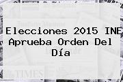 <b>Elecciones 2015</b> INE Aprueba Orden Del Día