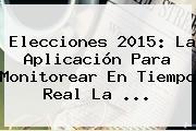 Elecciones <b>2015</b>: La Aplicación Para Monitorear En Tiempo Real La <b>...</b>