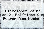 <b>Elecciones 2015</b>: Los 21 Políticos Que Fueron Asesinados