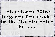 <b>Elecciones</b> 2016: Imágenes Destacadas De Un Día Histórico En ...