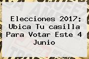 Elecciones <b>2017</b>: Ubica Tu <b>casilla Para Votar</b> Este 4 Junio