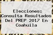 Elecciones: Consulta Resultados Del <b>PREP</b> 2017 En Coahuila
