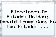 Elecciones De Estados Unidos: <b>Donald Trump</b> Gana En Los Estados ...
