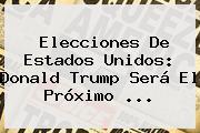 Elecciones De Estados Unidos: <b>Donald Trump</b> Será El Próximo ...