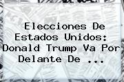 Elecciones De Estados Unidos: <b>Donald Trump</b> Va Por Delante De ...