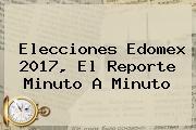 <b>Elecciones</b> Edomex 2017, El Reporte Minuto A Minuto