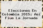 <b>Elecciones</b> En <b>Colombia 2015</b>: Así Fiue La Jornada