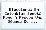 <b>Elecciones</b> En <b>Colombia</b>: Bogotá Pone A Prueba Una Década De <b>...</b>