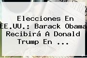 Elecciones En EE.UU.: <b>Barack Obama</b> Recibirá A Donald Trump En ...
