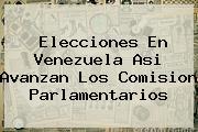 <b>Elecciones En Venezuela</b> Asi Avanzan Los Comision Parlamentarios