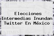 <b>Elecciones</b> Intermedias Inundan Twitter En <b>México</b>