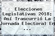 Elecciones Legislativas 2018: Así Trascurrió La Jornada Electoral En ...