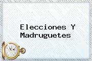 <b>Elecciones</b> Y Madruguetes