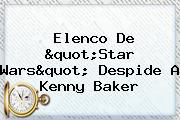 Elenco De &quot;Star Wars&quot; Despide A <b>Kenny Baker</b>