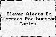 Elevan Alerta En Guerrero Por <b>huracán</b> ?<b>Carlos</b>?