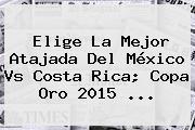 Elige La Mejor Atajada Del <b>México Vs Costa Rica</b>; Copa Oro 2015 <b>...</b>