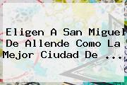Eligen A <b>San Miguel De Allende</b> Como La Mejor Ciudad De ...