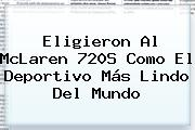 Eligieron Al <b>McLaren</b> 720S Como El Deportivo Más Lindo Del Mundo