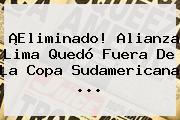 ¡Eliminado! Alianza Lima Quedó Fuera De La <b>Copa Sudamericana</b> ...