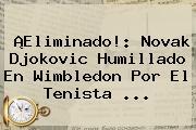¡Eliminado!: Novak Djokovic Humillado En <b>Wimbledon</b> Por El Tenista ...