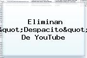 """Eliminan """"<b>Despacito</b>"""" De YouTube"""