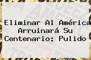 Eliminar Al <b>América</b> Arruinará Su Centenario: Pulido