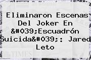 Eliminaron Escenas Del Joker En &#039;Escuadrón Suicida&#039;: <b>Jared Leto</b>