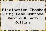 <b>Elimination Chamber 2015</b>: Dean Ambrose Venció A Seth Rollins