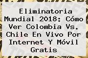 Eliminatoria Mundial 2018: Cómo Ver Colombia Vs. Chile En <b>Vivo</b> Por Internet Y Móvil Gratis