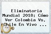 Eliminatoria Mundial 2018: Cómo Ver Colombia Vs. Chile En <b>Vivo</b> ...