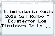 <b>Eliminatoria Rusia 2018</b> Sin Rumbo Y Ecuaterror Los Titulares De La <b>...</b>