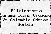 Eliminatoria Suramericana <b>Uruguay Vs Colombia</b> Adrian Berbia