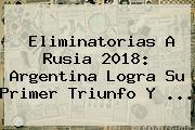 <b>Eliminatorias</b> A Rusia 2018: Argentina Logra Su Primer Triunfo Y <b>...</b>