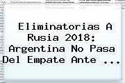 <b>Eliminatorias</b> A Rusia 2018: Argentina No Pasa Del Empate Ante <b>...</b>