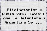 <b>Eliminatorias</b> A Rusia 2018: Brasil Toma La Delantera Y Argentina Se ...