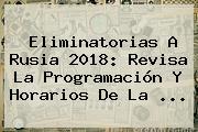 <b>Eliminatorias</b> A <b>Rusia 2018</b>: Revisa La Programación Y Horarios De La <b>...</b>