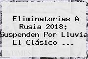 Eliminatorias A Rusia 2018: Suspenden Por Lluvia El Clásico <b>...</b>