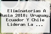 <b>Eliminatorias</b> A <b>Rusia 2018</b>: Uruguay, Ecuador Y Chile Lideran La <b>...</b>