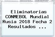 Eliminatorias <b>CONMEBOL</b> Mundial Rusia 2018 Fecha 2 Resultados <b>...</b>