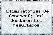 <b>Eliminatorias</b> De Concacaf: Así Quedaron Los <b>resultados</b>