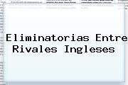 <u>Eliminatorias Entre Rivales Ingleses</u>