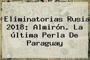<b>Eliminatorias Rusia 2018</b>: Almirón, La última Perla De Paraguay