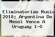 <b>Eliminatorias Rusia 2018</b>: Argentina De Messi Vence A Uruguay 1-0